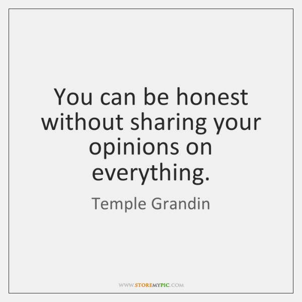 You can be honest without sharing your opinions on everything.