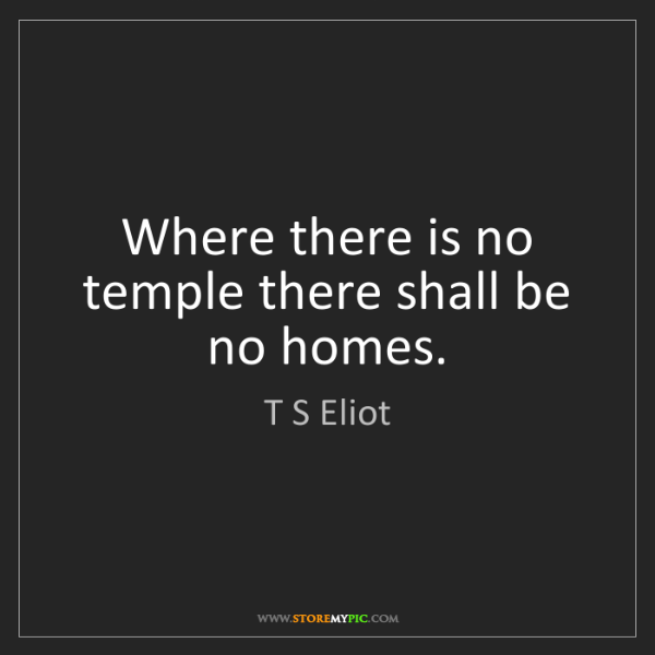 T S Eliot: Where there is no temple there shall be no homes.