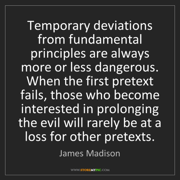 James Madison: Temporary deviations from fundamental principles are...