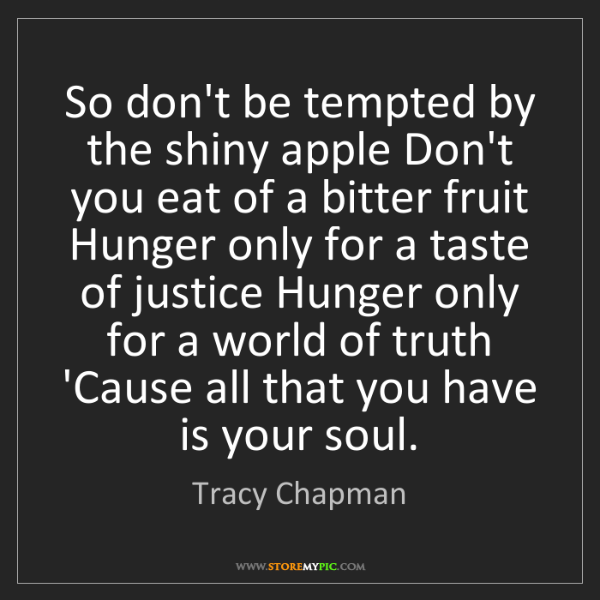 Tracy Chapman: So don't be tempted by the shiny apple Don't you eat...