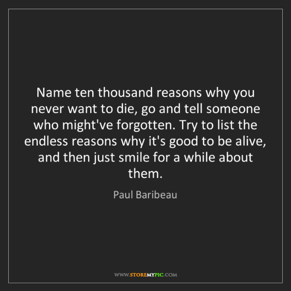 Paul Baribeau: Name ten thousand reasons why you never want to die,...