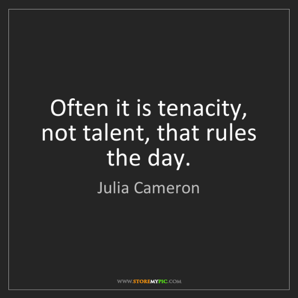 Julia Cameron: Often it is tenacity, not talent, that rules the day.