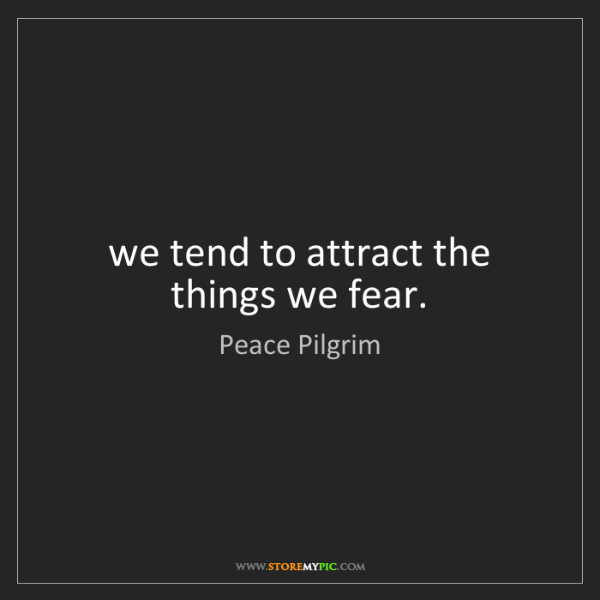 Peace Pilgrim: we tend to attract the things we fear.