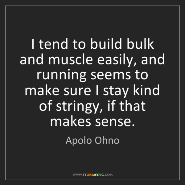 Apolo Ohno: I tend to build bulk and muscle easily, and running seems...