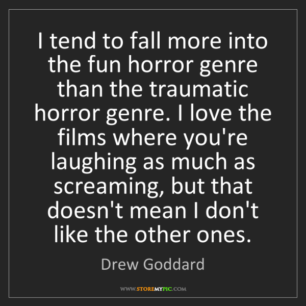 Drew Goddard: I tend to fall more into the fun horror genre than the...