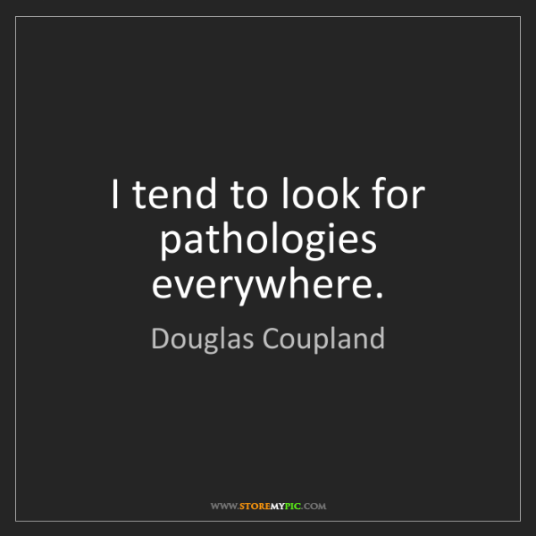 Douglas Coupland: I tend to look for pathologies everywhere.
