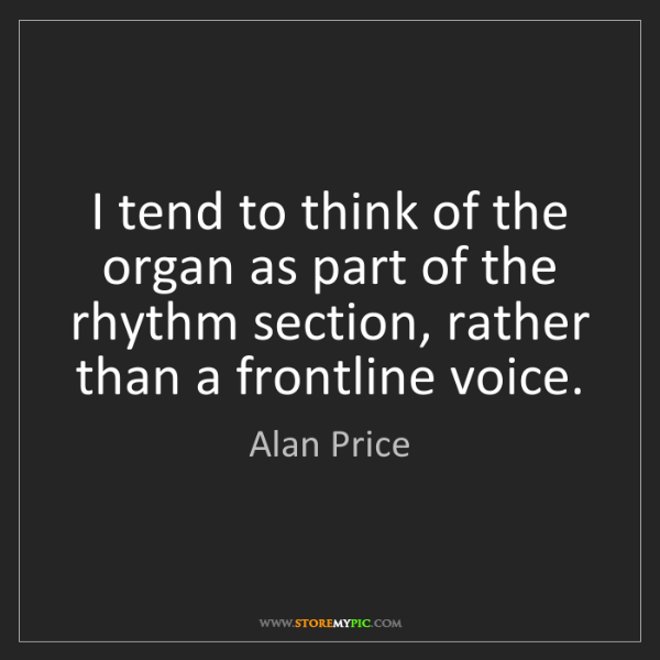 Alan Price: I tend to think of the organ as part of the rhythm section,...