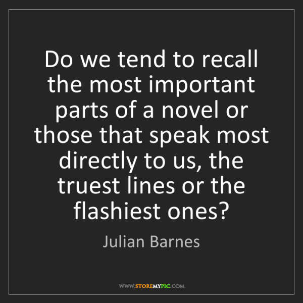 Julian Barnes: Do we tend to recall the most important parts of a novel...