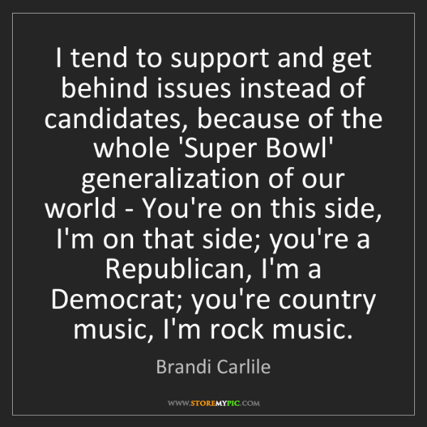 Brandi Carlile: I tend to support and get behind issues instead of candidates,...