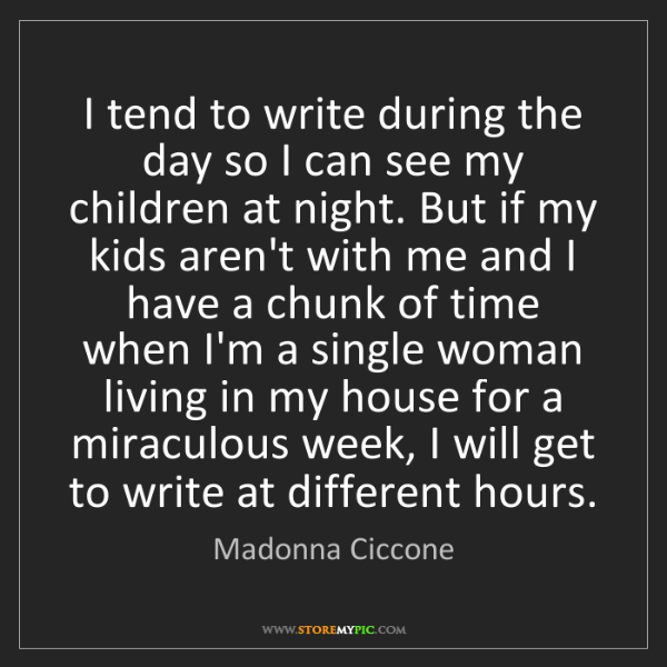 Madonna Ciccone: I tend to write during the day so I can see my children...