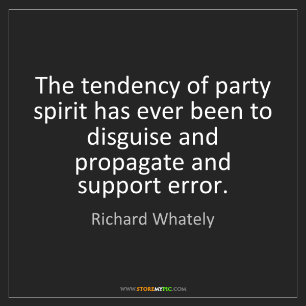 Richard Whately: The tendency of party spirit has ever been to disguise...