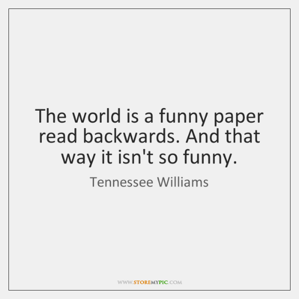 The world is a funny paper read backwards. And that way it ...