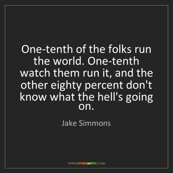 Jake Simmons: One-tenth of the folks run the world. One-tenth watch...