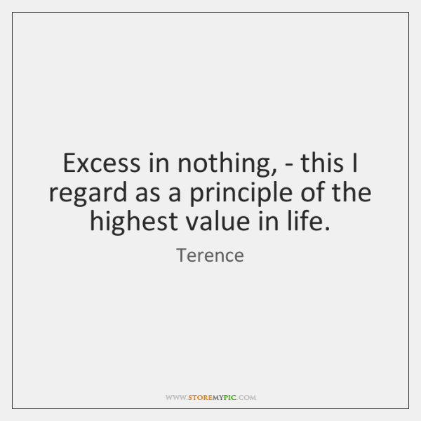 Excess in nothing, - this I regard as a principle of the ...