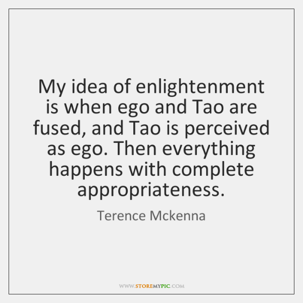 My idea of enlightenment is when ego and Tao are fused, and ...