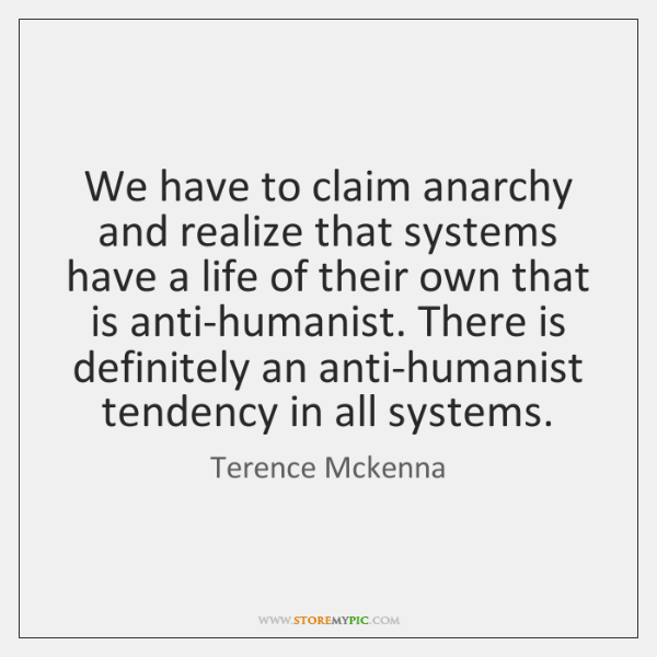 We have to claim anarchy and realize that systems have a life ...