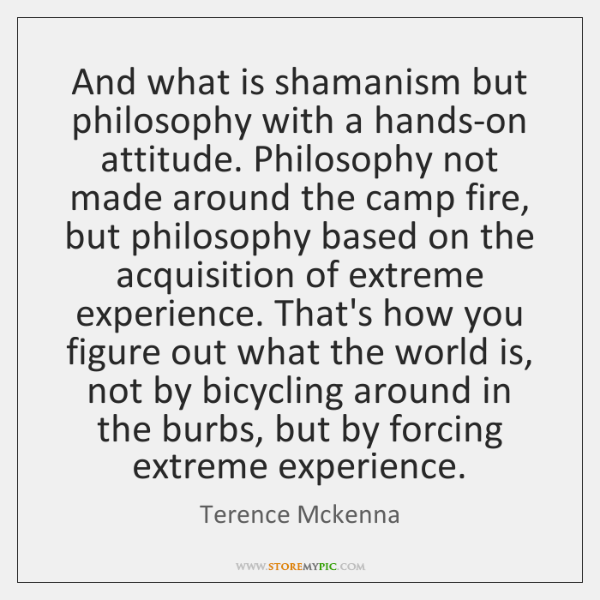 And what is shamanism but philosophy with a hands-on attitude. Philosophy not ...