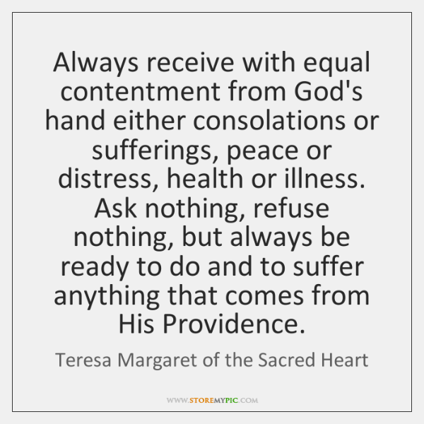 Always receive with equal contentment from God's hand either consolations or sufferings, ...