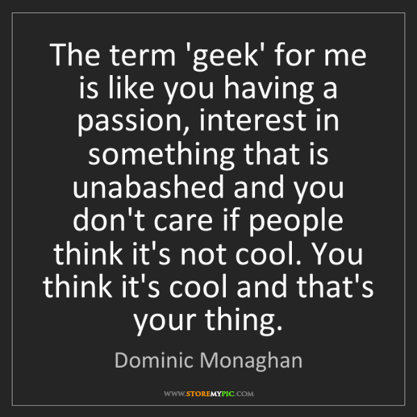 Dominic Monaghan: The term 'geek' for me is like you having a passion,...