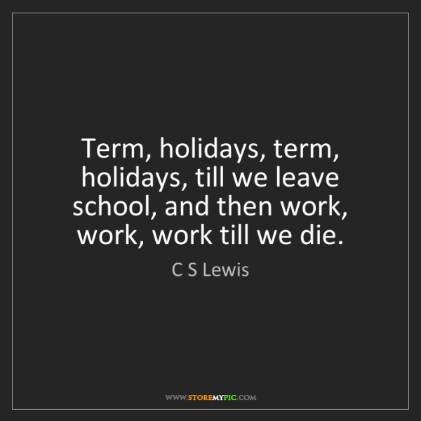 C S Lewis: Term, holidays, term, holidays, till we leave school,...