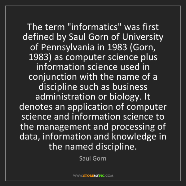 "Saul Gorn: The term ""informatics"" was first defined by Saul Gorn..."