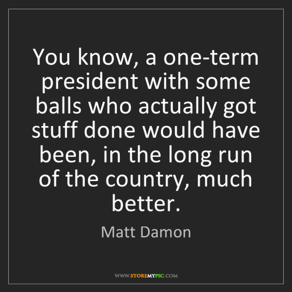 Matt Damon: You know, a one-term president with some balls who actually...