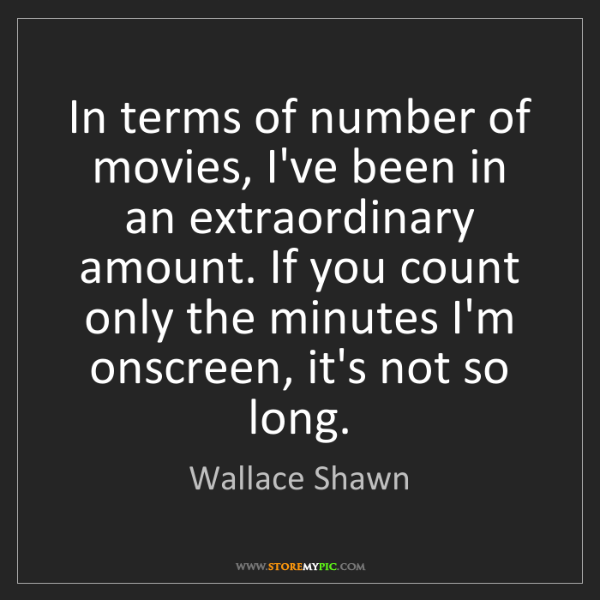 Wallace Shawn: In terms of number of movies, I've been in an extraordinary...
