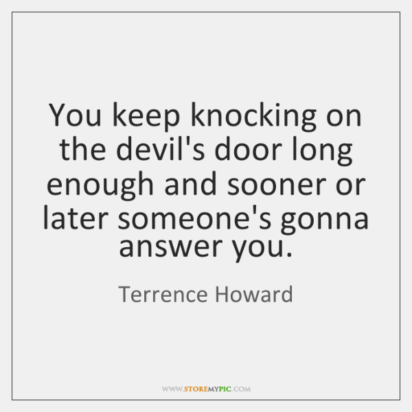 You keep knocking on the devil's door long enough and sooner or ...
