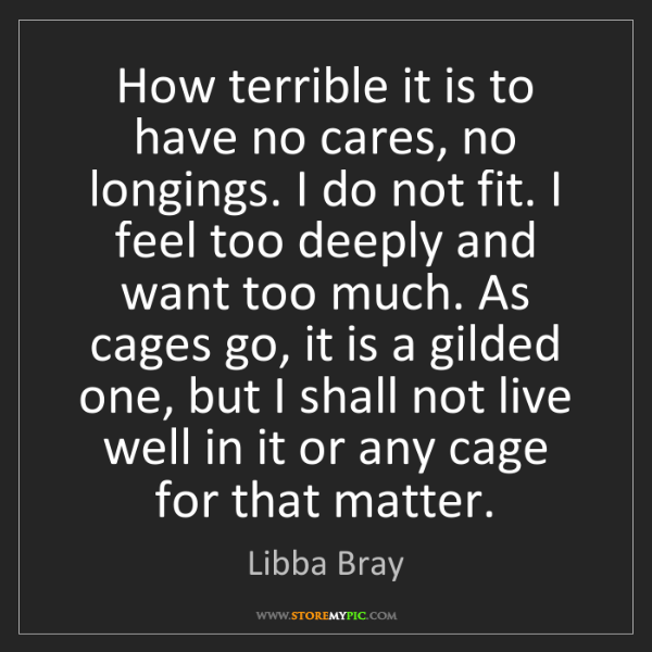 Libba Bray: How terrible it is to have no cares, no longings. I do...