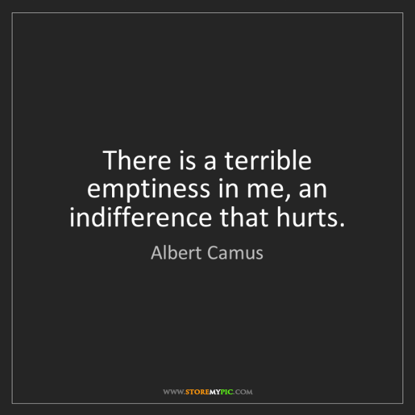 Albert Camus: There is a terrible emptiness in me, an indifference...