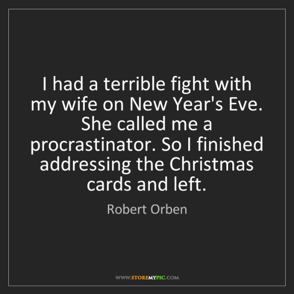 Robert Orben: I had a terrible fight with my wife on New Year's Eve....