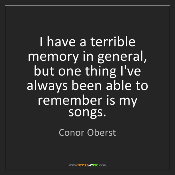 Conor Oberst: I have a terrible memory in general, but one thing I've...