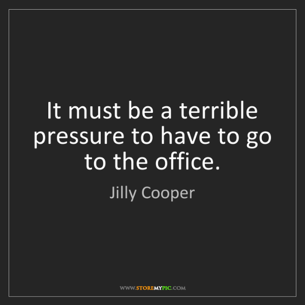 Jilly Cooper: It must be a terrible pressure to have to go to the office.