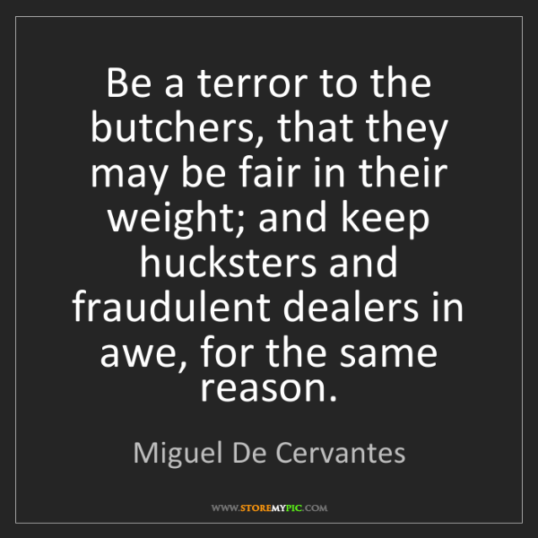 Miguel De Cervantes: Be a terror to the butchers, that they may be fair in...