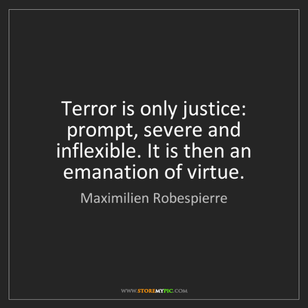 Maximilien Robespierre: Terror is only justice: prompt, severe and inflexible....