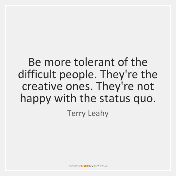 Be more tolerant of the difficult people. They're the creative ones. They're ...