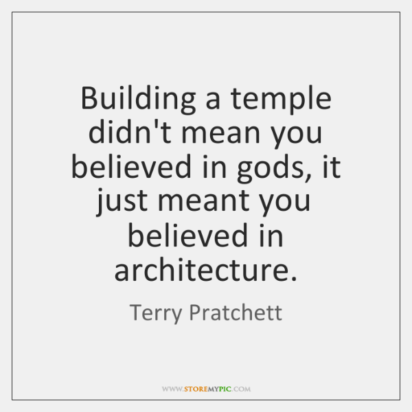 Building a temple didn't mean you believed in gods, it just meant ...