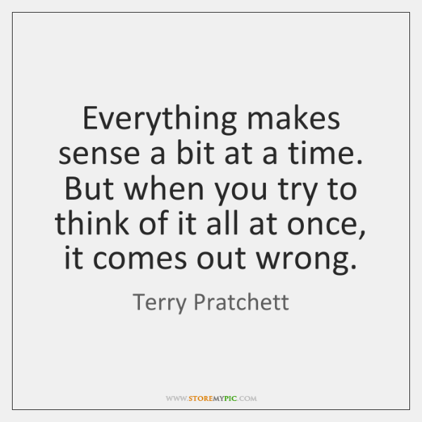 Everything makes sense a bit at a time. But when you try ...