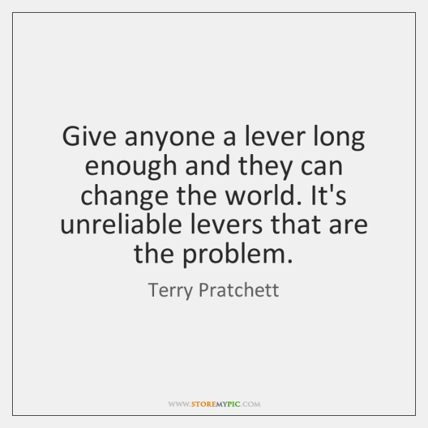Give anyone a lever long enough and they can change the world. ...