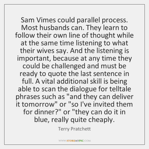 Sam Vimes could parallel process. Most husbands can. They learn to follow ...