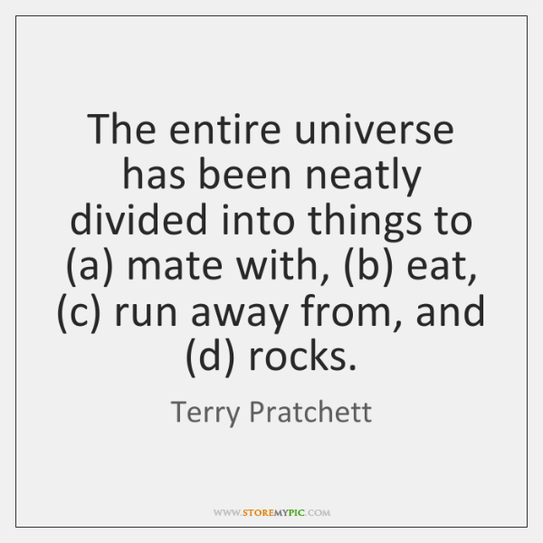 The entire universe has been neatly divided into things to (a) mate ...
