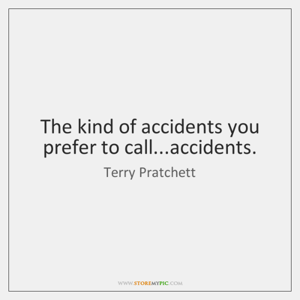 The kind of accidents you prefer to call...accidents.
