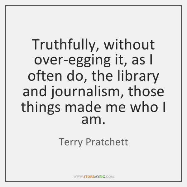 Truthfully, without over-egging it, as I often do, the library and journalism, ...