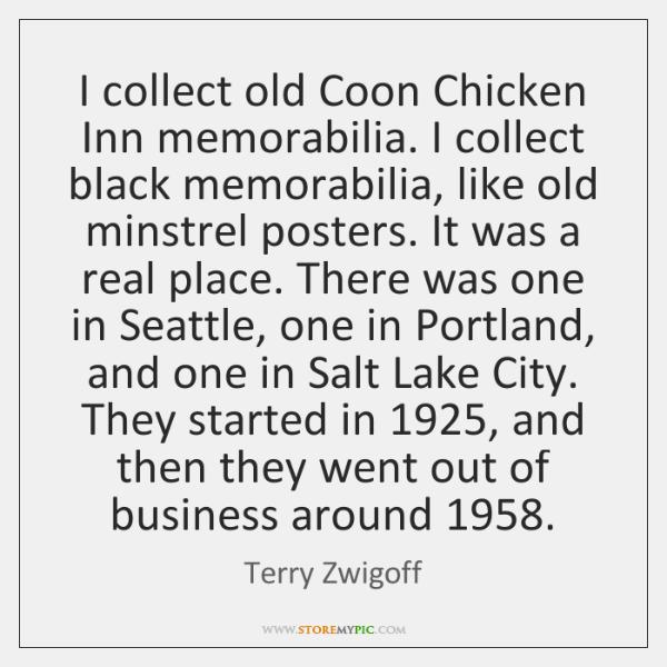 I collect old Coon Chicken Inn memorabilia. I collect black memorabilia, like ...