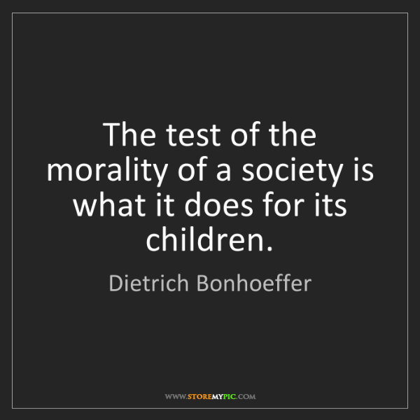 Dietrich Bonhoeffer: The test of the morality of a society is what it does...