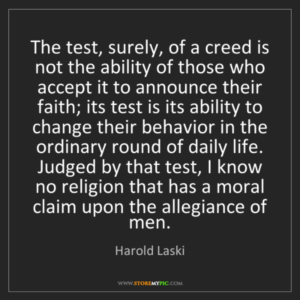 Harold Laski: The test, surely, of a creed is not the ability of those...