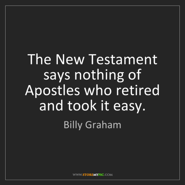 Billy Graham: The New Testament says nothing of Apostles who retired...