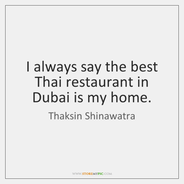 I always say the best Thai restaurant in Dubai is my home.