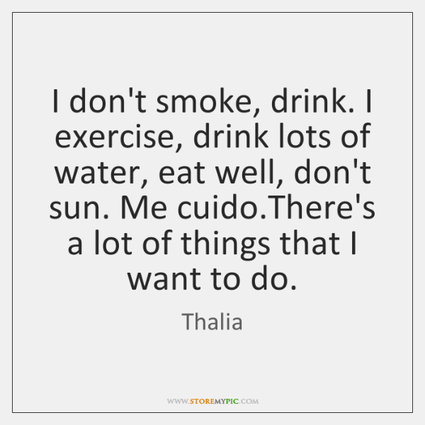 I don't smoke, drink. I exercise, drink lots of water, eat well, ...