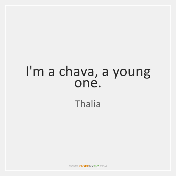 I'm a chava, a young one.